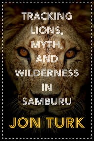 Tracking Lions, Myth, and Wilderness in Samburu by Jon Turk - a Review